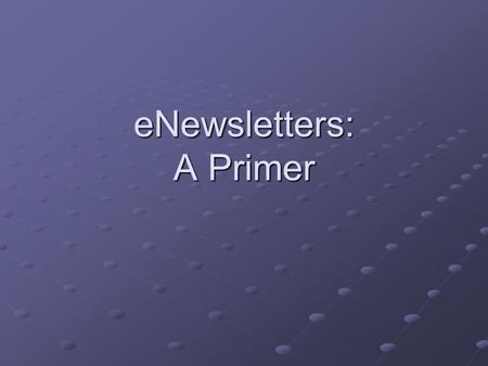ENewsletters: A Primer. E-Newsletters Newsletters are very important to a business Must do all aspects of the Newsletter well: list, marketing, content,