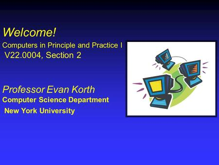Welcome! Computers in Principle and Practice I V22.0004, Section 2 Professor Evan Korth Computer Science Department New York University.