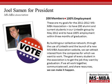 Joel Samen for President MS-MBA Association 200 Members 100% Employment These are my goals for the 2011-2012 MS- MBA Association – to have 200 alumni and.