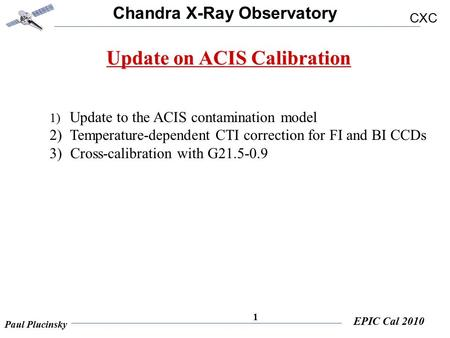 Chandra X-Ray Observatory CXC Paul Plucinsky EPIC Cal 2010 1 Update on ACIS Calibration 1) Update to the ACIS contamination model 2) Temperature-dependent.