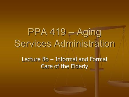 PPA 419 – Aging Services Administration Lecture 8b – Informal and Formal Care of the Elderly.