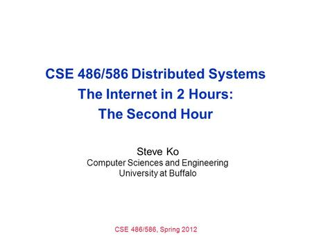 CSE 486/586, Spring 2012 CSE 486/586 Distributed Systems The Internet in 2 Hours: The Second Hour Steve Ko Computer Sciences and Engineering University.
