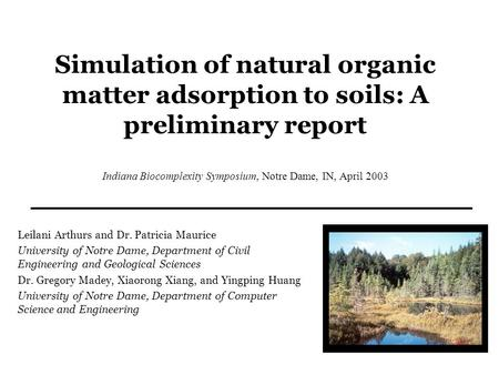Simulation of natural organic matter adsorption to soils: A preliminary report Indiana Biocomplexity Symposium, Notre Dame, IN, April 2003 Leilani Arthurs.