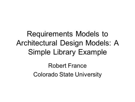 Requirements Models to Architectural Design Models: A Simple Library Example Robert France Colorado State University.