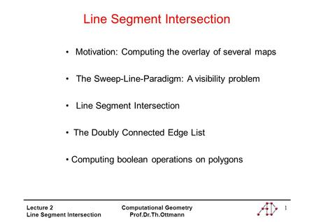 Lecture 2 Line Segment Intersection Computational Geometry Prof.Dr.Th.Ottmann 1 Line Segment Intersection Motivation: Computing the overlay of several.