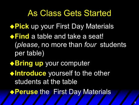 1 As Class Gets Started u Pick up your First Day Materials u Find a table and take a seat! (please, no more than four students per table) u Bring up your.