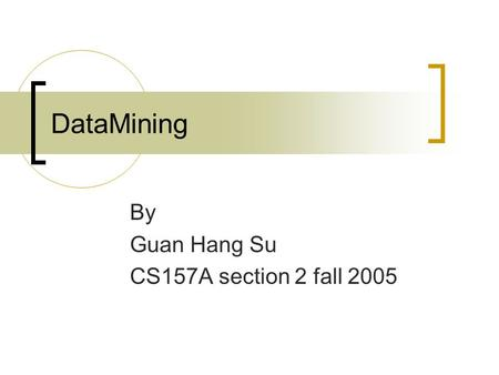 DataMining By Guan Hang Su CS157A section 2 fall 2005.