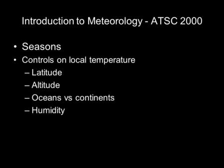 Introduction to Meteorology - ATSC 2000 Seasons Controls on local temperature –Latitude –Altitude –Oceans vs continents –Humidity.