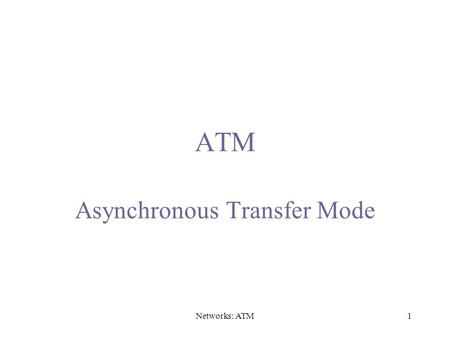 Networks: ATM1 ATM Asynchronous Transfer Mode. Networks: ATM2 A/D AAL Voice s 1, s 2 … Digital voice samples A/D AAL Video … Compression compressed frames.