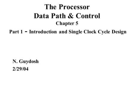 The Processor Data Path & Control Chapter 5 Part 1 - Introduction and Single Clock Cycle Design N. Guydosh 2/29/04.