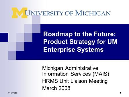 7/16/2015 1 Roadmap to the Future: Product Strategy for UM Enterprise Systems Michigan Administrative Information Services (MAIS) HRMS Unit Liaison Meeting.