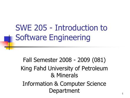 1 SWE 205 - Introduction to Software Engineering Fall Semester 2008 - 2009 (081) King Fahd University of Petroleum & Minerals Information & Computer Science.