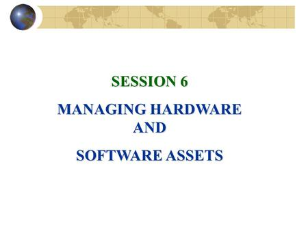 SESSION 6 MANAGING HARDWARE AND SOFTWARE ASSETS. COMPUTER HARDWARE AND INFORMATION TECHNOLOGY INFRASTRUCTURE Hardware Components of a Computer System.