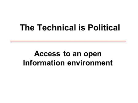 The Technical is Political _____________________________________________ _____________________________________________ Access to an open Information environment.