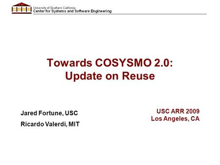 Towards COSYSMO 2.0: Update on Reuse Jared Fortune, USC Ricardo Valerdi, MIT USC ARR 2009 Los Angeles, CA.