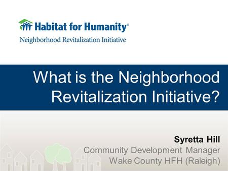 What is the Neighborhood Revitalization Initiative? Syretta Hill Community Development Manager Wake County HFH (Raleigh)