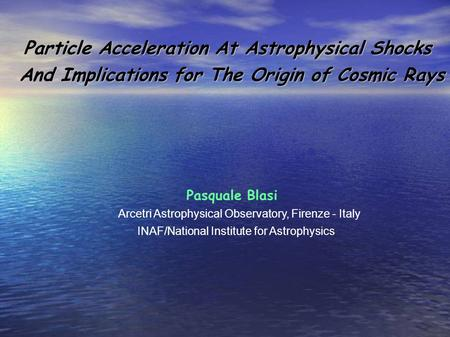 Particle Acceleration At Astrophysical Shocks Particle Acceleration At Astrophysical Shocks And Implications for The Origin of Cosmic Rays Pasquale Blasi.