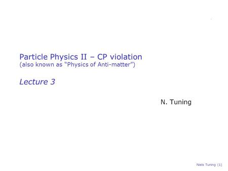 "Niels Tuning (1) Particle Physics II – CP violation (also known as ""Physics of Anti-matter"") Lecture 3 N. Tuning."