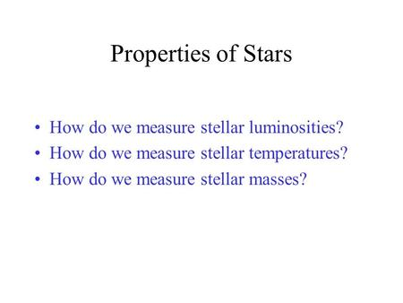 Properties of Stars How do we measure stellar luminosities? How do we measure stellar temperatures? How do we measure stellar masses?