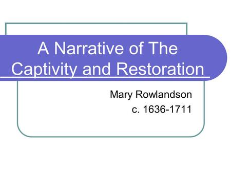 A Narrative of The Captivity and Restoration Mary Rowlandson c. 1636-1711.