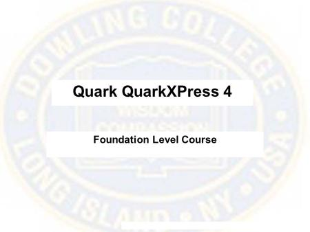 Quark QuarkXPress 4 Foundation Level Course. What is QuarkXPress? This courseware teaches the fundamentals of QuarkXPress 4.1. It is a page layout application.