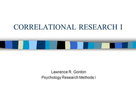 CORRELATIONAL RESEARCH I Lawrence R. Gordon Psychology Research Methods I.