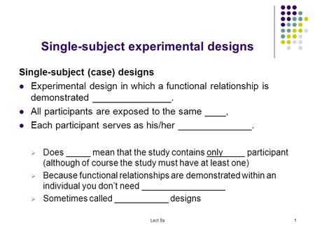 Lect 8a1 Single-subject experimental designs Single-subject (case) designs Experimental design in which a functional relationship is demonstrated _______________.