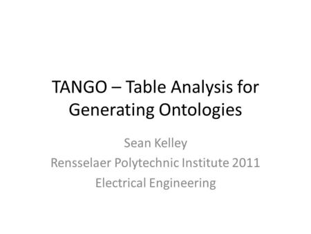 TANGO – Table Analysis for Generating Ontologies Sean Kelley Rensselaer Polytechnic Institute 2011 Electrical Engineering.