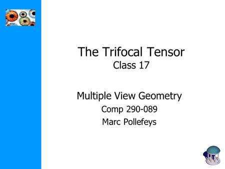 The Trifocal Tensor Class 17 Multiple View Geometry Comp 290-089 Marc Pollefeys.