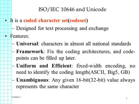 Lecture 3 1 ISO/IEC 10646 and Unicode It is a coded character set(codeset) –Designed for text processing and exchange Features: –Universal: characters.