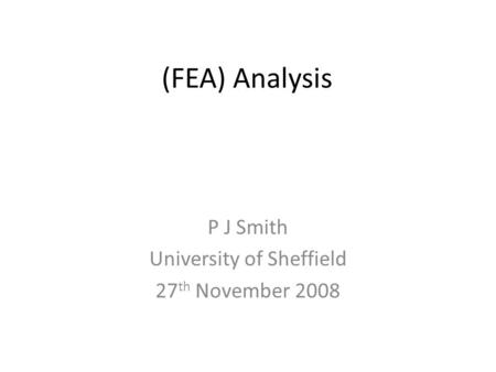 (FEA) Analysis P J Smith University of Sheffield 27 th November 2008.