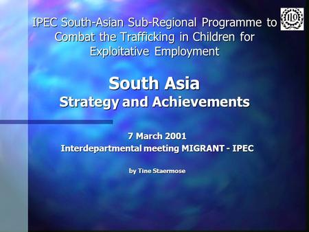 IPEC South-Asian Sub-Regional Programme to Combat the Trafficking in Children for Exploitative Employment South Asia Strategy and Achievements 7 March.