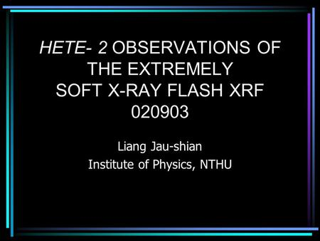 HETE- 2 OBSERVATIONS OF THE EXTREMELY SOFT X-RAY FLASH XRF 020903 Liang Jau-shian Institute of Physics, NTHU.