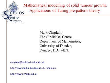 Mark Chaplain, The SIMBIOS Centre, Department of Mathematics, University of Dundee, Dundee, DD1 4HN. Mathematical modelling of solid tumour growth: Applications.