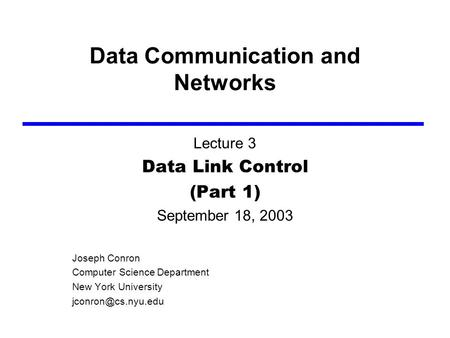 Data Communication and Networks Lecture 3 Data Link Control (Part 1) September 18, 2003 Joseph Conron Computer Science Department New York University