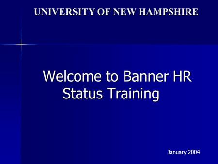 UNIVERSITY OF NEW HAMPSHIRE Welcome to Banner HR Status Training January 2004.