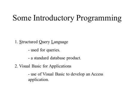 Some Introductory Programming 1. Structured Query Language - used for queries. - a standard database product. 2. Visual Basic for Applications - use of.