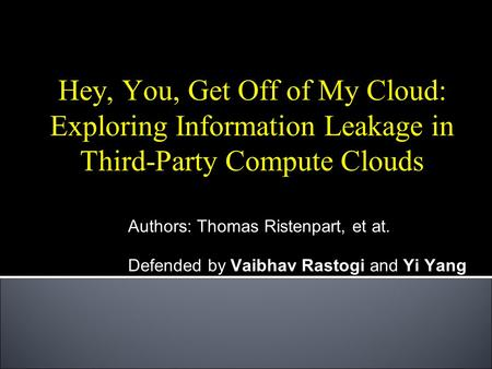 Hey, You, Get Off of My Cloud: Exploring Information Leakage in Third-Party Compute Clouds Authors: Thomas Ristenpart, et at. Defended by Vaibhav Rastogi.