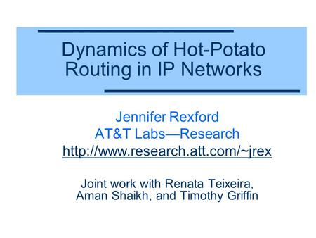 Dynamics of Hot-Potato Routing in IP Networks Jennifer Rexford AT&T Labs—Research  Joint work with Renata Teixeira, Aman.