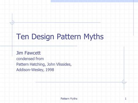 Pattern Myths1 Ten Design Pattern Myths Jim Fawcett condensed from Pattern Hatching, John Vlissides, Addison-Wesley, 1998.