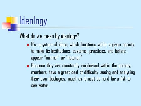Ideology What do we mean by ideology? It's a system of ideas, which functions within a given society to make its institutions, customs, practices, and.