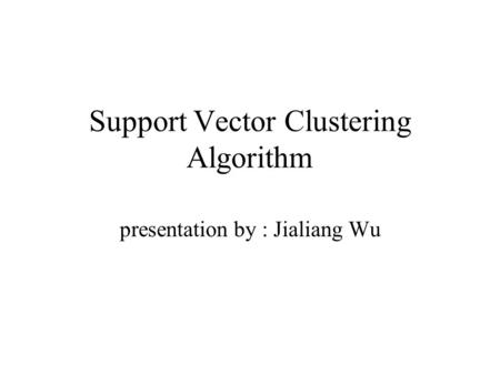 Support Vector Clustering Algorithm presentation by : Jialiang Wu.