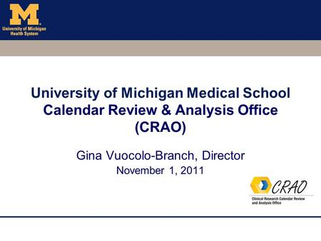 University of Michigan Medical School Calendar Review & Analysis Office (CRAO) Gina Vuocolo-Branch, Director November 1, 2011.