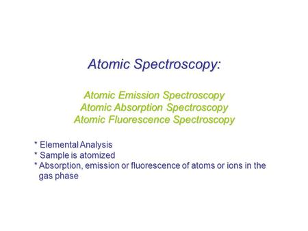 Atomic Spectroscopy: Atomic Emission Spectroscopy Atomic Absorption Spectroscopy Atomic Fluorescence Spectroscopy * Elemental Analysis * Sample is atomized.