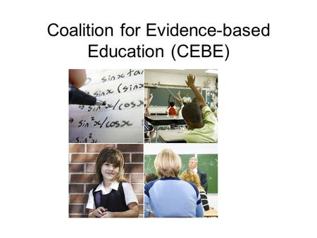Coalition for Evidence-based Education (CEBE). Background to CEBE Started in 2009 Alliance of researchers, policy makers and practitioners interested.