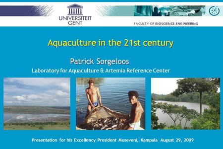 Patrick Sorgeloos Laboratory for Aquaculture & Artemia Reference Center Presentation for his Excellency President Museveni, Kampala August 29, 2009 Aquaculture.