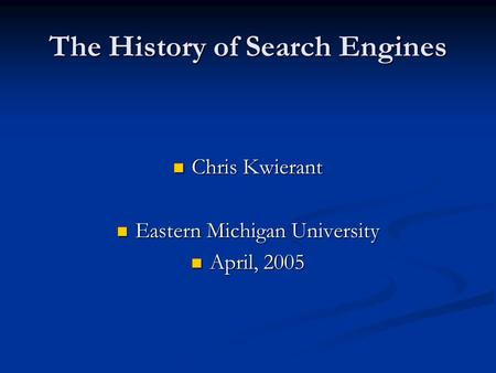 The History of Search Engines Chris Kwierant Chris Kwierant Eastern Michigan University Eastern Michigan University April, 2005 April, 2005.