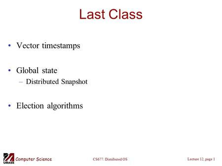 Computer Science Lecture 12, page 1 CS677: Distributed OS Last Class Vector timestamps Global state –Distributed Snapshot Election algorithms.