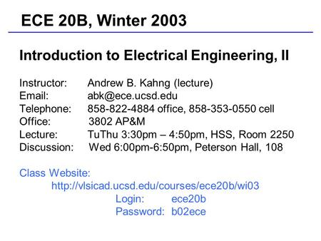 Introduction to Electrical Engineering, II Instructor: Andrew B. Kahng (lecture)   Telephone: 858-822-4884 office, 858-353-0550 cell.
