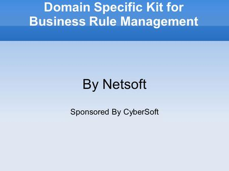 Domain Specific Kit for Business Rule Management By Netsoft Sponsored By CyberSoft.